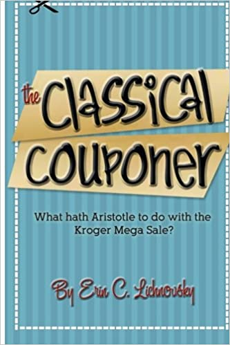 The Classical Couponer: What hath Aristotle to do with the Kroger Mega Sale?: Volume 1