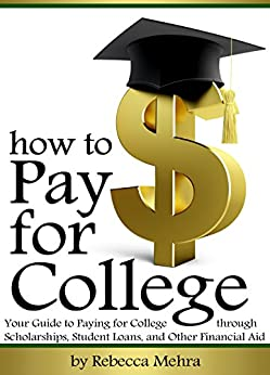 How to Pay for College: Your Guide to Paying for College through Scholarships, Student Loans, and Other Financial Aid by [Mehra, Rebecca]