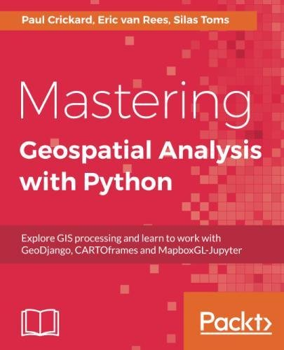 Mastering Geospatial Analysis with Python: Explore GIS processing and learn to work with GeoDjango, CARTOframes and MapboxGL-Jupyter by Packt Publishing