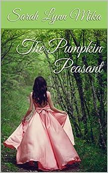 The Pumpkin Peasant: The pre-quel to The Pumpkin Princess (The Pumpkin Princess Novellas Book 1) by [Mika, Sarah Lynn]