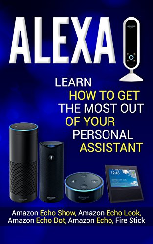 Alexa: Learn How to Get the Most Out Of Your Personal Assistant (Amazon Echo Show, Amazon Echo Look, Amazon Echo Dot, Amazon Echo, and Fire Stick) (Best Learn Spanish App For Iphone)