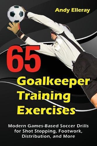 65 Goalkeeper Training Exercises: Modern Games-Based Soccer Drills for Shot Stopping, Footwork, Distribution, and More