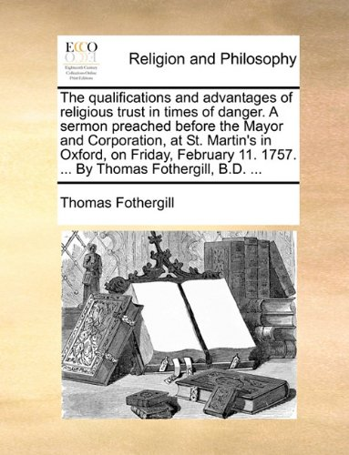 The qualifications and advantages of religious trust in times of danger. A sermon preached before the Mayor and Corporation, at St. Martin's in ... 11. 1757. ... By Thomas Fothergill, B.D. ... pdf