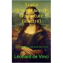 Traité élémentaire de la peinture (illustré): et La vie de Léonard de Vinci (French Edition)