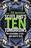 Scotland's Ten Tomorrows : The Devolution Crisis - and How to Fix It, Jamieson, Bill, 0826494005