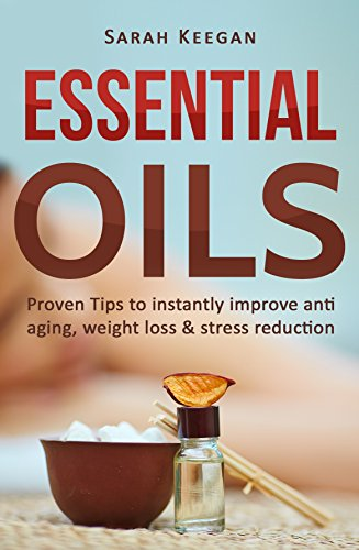 ESSENTIAL OILS: PROVEN TIPS TO IMPROVE ANTI-AGING, WEIGHT LOSS & STRESS REDUCTION