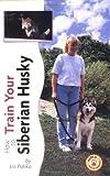How to Train Your Siberian Husky, Liz Palika, 0793836549