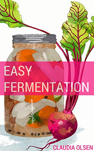 Fermentation: A Beginners Guide to The Ancient Art of Fermenting : Easy DIY Recipes to Create Your Own Cultures for Kombucha, Sourdough, Scoby, Sauerkraut, ... Canning, Preserving, Mason Jar Book 1) by [High Cedar Press]
