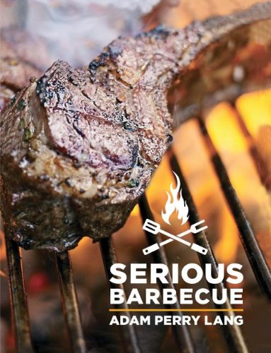 Serious Barbecue: Smoke, Char, Baste & Brush Your Way to Great Outdoor Cooking. by Adam Perry Lang, JJ Goode, Amy Vogler
