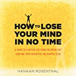 How to Lose Your Mind in No Time: A Guide to a More Aware and Joyful Life, Starting from Wherever You Happen to Be | Hanaan Rosenthal