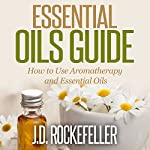 Essential Oils Guide: How to Use Aromatherapy and Essential Oils, Essential Oils and Aromatherapy Series | J.D. Rockefeller
