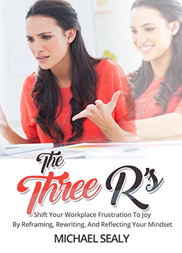 the-three-rs-shift-your-workplace-frustration-to-joy-by-reframing-rewriting-and-reflecting-your-mind
