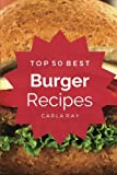Burgers: Top 50 Best Burger Recipes – The Quick, Easy, & Delicious Everyday Cookbook! offers