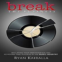 Break the Business Audiobook by Ryan Kairalla Narrated by Ryan Kairalla