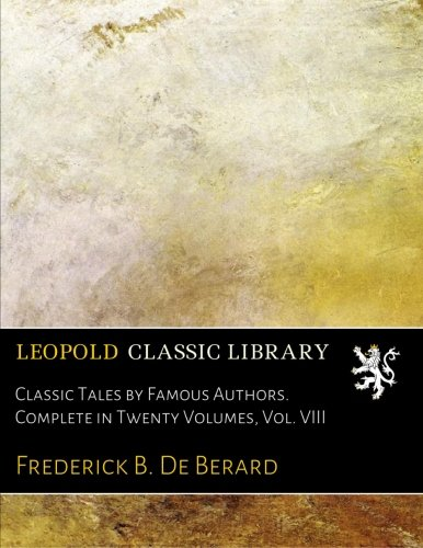 Classic Tales by Famous Authors. Complete in Twenty Volumes, Vol. VIII PDF