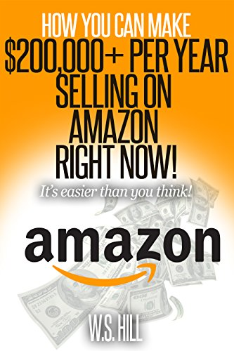 How You Can Make $200,000+ Per Year Selling On Amazon Right Now!: It's Easier Than You Think!
