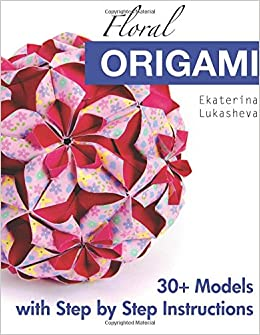 Floral origami from beginner to advanced 30 delicious origami floral origami from beginner to advanced 30 delicious origami flowers and balls for home decoration ekaterina lukasheva 9780997311907 amazon books mightylinksfo