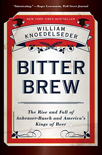 (Bitter Brew: The Rise and Fall of Anheuser-Busch and America's Kings of Beer)