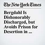 Bergdahl Is Dishonorably Discharged, but Avoids Prison for Desertion in Afghanistan | Richard A. Oppel Jr.