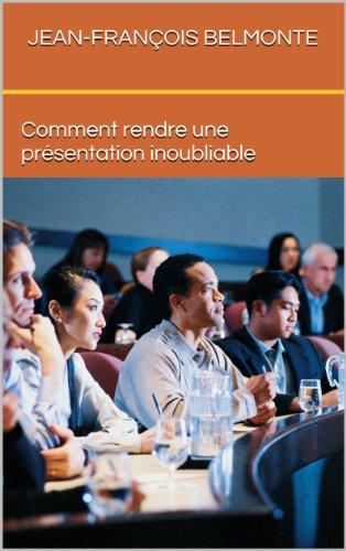 Comment rendre une présentation inoubliable (French Edition)