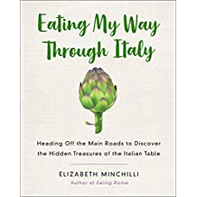 Eating My Way Through Italy: Heading Off the Main Roads to Discover the Hidden Treasures of the Italian Table
