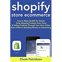 Shopify Store Ecommerce (2018 Guide): How to Make $3,000 Per Month Drop Shipping Products from China & Selling Products Through Your Own Online Store Without Spending Money on Advertising
