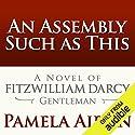 An Assembly Such as This: A Novel of Fitzwilliam Darcy, Gentleman Hörbuch von Pamela Aidan Gesprochen von: George Holmes