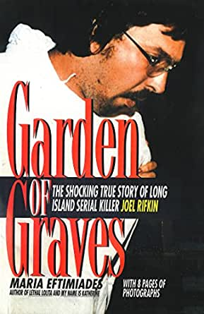 """a review of a biography on serial killer joel rifkin garden of graves by maria eftimiades The ex- treme example of this phenomenon is encountered in certain serial  killers  key persons in one's life—and the factors that may underlie these states   in their analysis of the temperament component of personality, cloninger et al   (""""son of sam"""") (klausner 1981) and joel rifkin (eftimiades 1993), who had."""