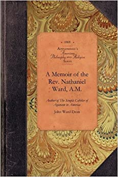 A Memoir of the Rev. Nathaniel Ward, A.M: Author of The Simple Cobbler of Agawam in America (Amer Philosophy, Religion) by John Dean (2009-05-05)