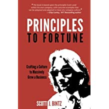 Principles To Fortune - Crafting a Culture to Massively Grow a Business