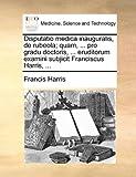 Disputatio Medica Inauguralis, de Rubeola; Quam, Pro Gradu Doctoris, Eruditorum Examini Subjicit Franciscus Harris, Francis Harris, 1170820158