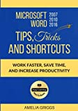 Microsoft Word 2007 2010 2016 Tips Tricks and Shortcuts: Work Faster, Save Time and Increase Productivity