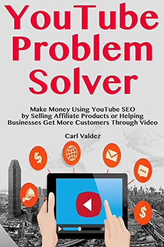 YouTube Problem Solver: Make Money Using YouTube SEO by Selling Affiliate Products or Helping Businesses Get More Customers Through Video