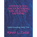 STUDY GUIDE: ENCOUNTERING THE HEAVENLY SAPPHIRE: Understanding Holy Fire (Warrior Notes School of Ministry)