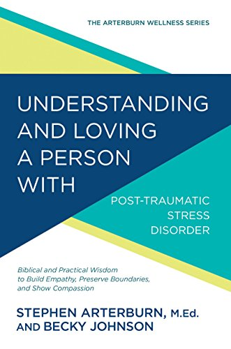 Understanding and Loving a Person with Post-traumatic Stress Disorder: Biblical and Practical Wisdom to Build Empathy, Preserve Boundaries, and Show Compassion (The Arterburn Wellness Series) by [Arterburn, Stephen, Johnson, Becky]