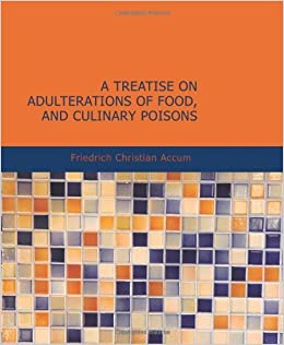 A Treatise on Adulterations of Food and Culinary Poisons: Exhibiting the Fraudulent Sophistications of Bread by Friedrich Christian Accum (2007-03-02)