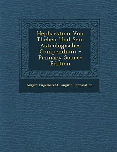 Hephaestion Von Theben Und Sein Astrologisches Compendium - Primary Source Edition (German Edition)