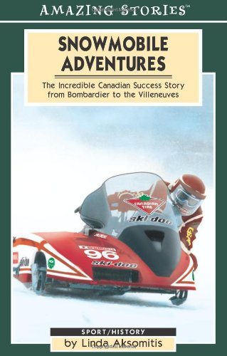 Snowmobile Adventures: The Incredible Canadian Success from Bombardier to the Villeneuves (Amazing Stories) pdf epub