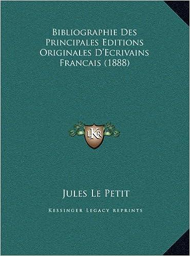 Bibliographie Des Principales Editions Originales D'Ecrivains Francais (1888)