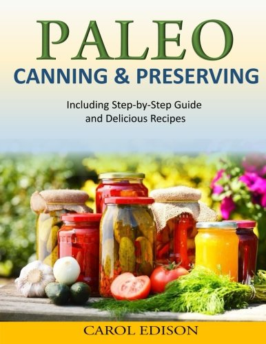 Paleo Canning and Preserving: Including Step-by-Step Guide and Delicious Recipes