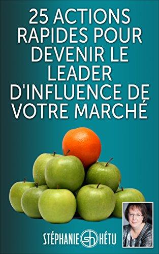 25 actions rapides pour devenir le leader d'influence de votre marché (French Edition)