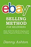 EBAY SELLING METHOD FOR BEGINNERS: Make $300 Per Month Buying and Selling Physical Products On Ebay... The No Fluff Guide to Selling On Ebay for Absolute Beginners
