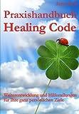 Praxishandbuch Healing Code: Weiterentwicklung und Hilfestellungen für Ihre ganz persönlichen Ziele