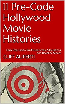 11 Pre-Code Hollywood Movie Histories: Early Depression-Era Melodramas, Adaptations, and Headline Stories by [Aliperti, Cliff]