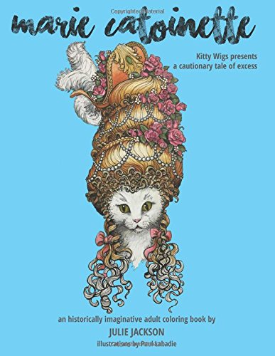Read Online Marie Catoinette: Kitty Wigs Presents A Cautionary Tale of Excess: An Historically Imaginative Adult Coloring Book pdf