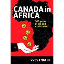 Canada in Africa — 300 Years of Aid and Expoitation