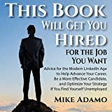 This Book Will Get You Hired for the Job You Want: Advice to Help Advance Your Career, Be a More Effective Candidate, and Optimize Your Strategy If You Find Yourself Unemployed