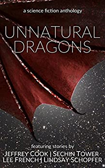 Unnatural Dragons: a science fiction anthology by [French, Lee, Cook, Jeffrey, Tower, Sechin, Schopfer, Lindsay]
