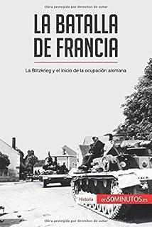 La batalla de Francia: La Blitzkrieg Y El Inicio De La Ocupación Alemana (Spanish