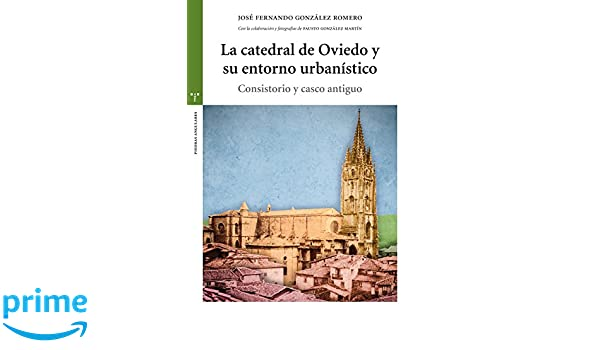 La catedral de Oviedo y su entorno urbanístico Estudios Históricos La Olmeda: Amazon.es: José Fernando González Romero: Libros